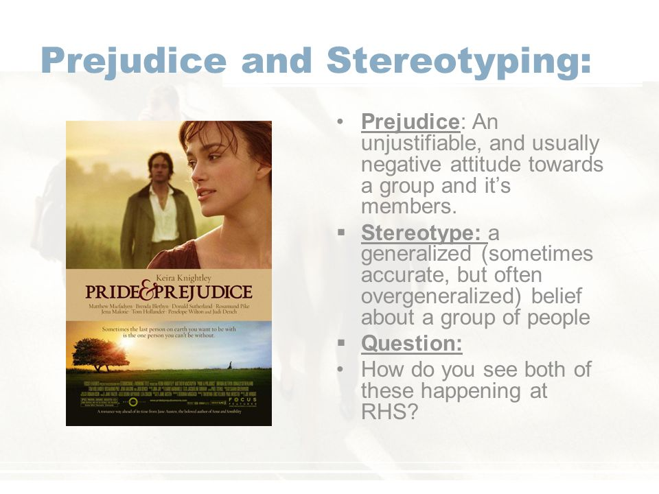 Prejudice and Stereotyping: Prejudice: An unjustifiable, and usually negative attitude towards a group and it's members.