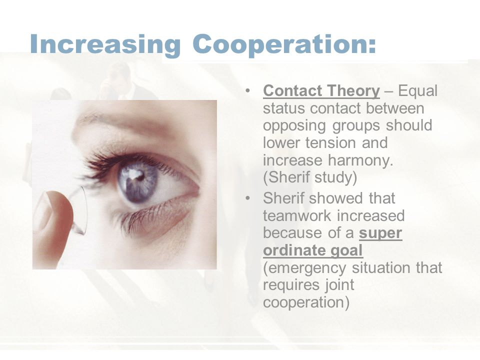 Increasing Cooperation: Contact Theory – Equal status contact between opposing groups should lower tension and increase harmony.