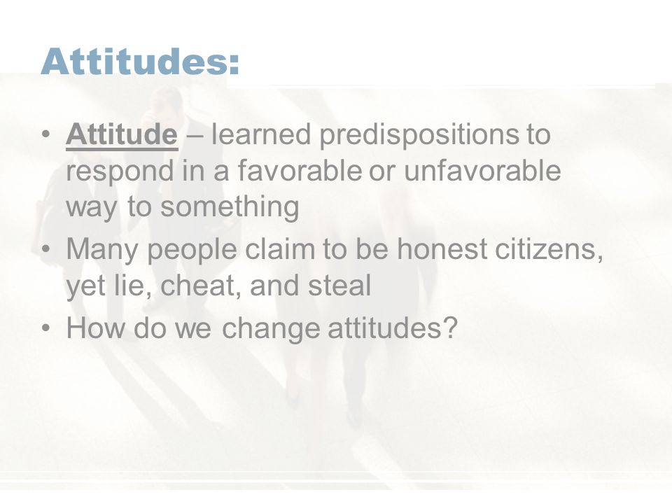 Attitudes: Attitude – learned predispositions to respond in a favorable or unfavorable way to something Many people claim to be honest citizens, yet lie, cheat, and steal How do we change attitudes?