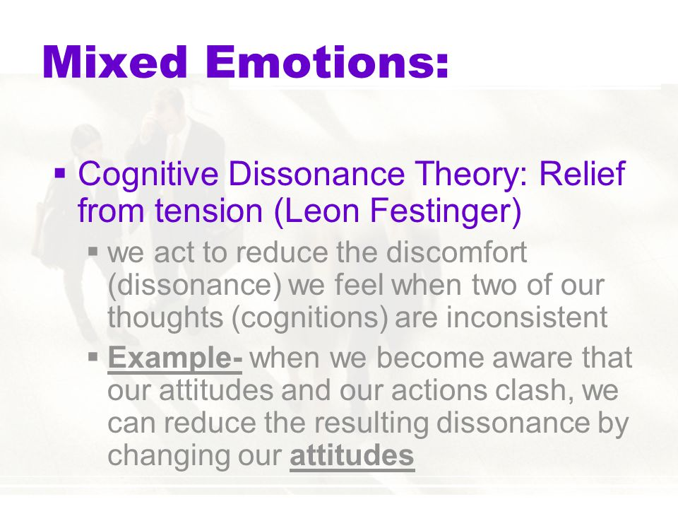 Mixed Emotions:  Cognitive Dissonance Theory: Relief from tension (Leon Festinger)  we act to reduce the discomfort (dissonance) we feel when two of our thoughts (cognitions) are inconsistent  Example- when we become aware that our attitudes and our actions clash, we can reduce the resulting dissonance by changing our attitudes