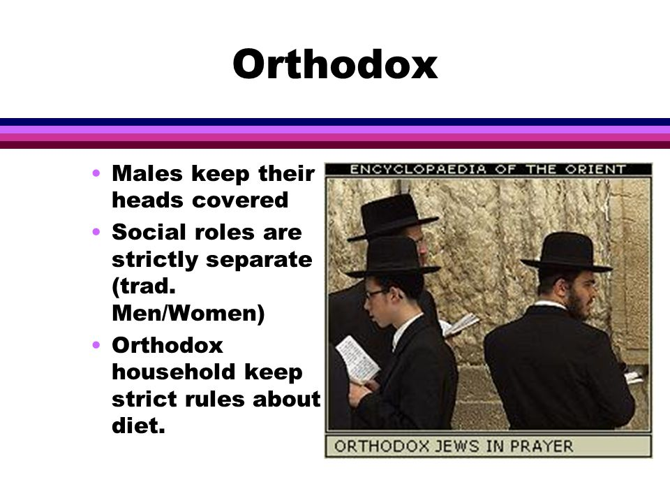 Orthodox l Among the things that they believe are: In synagogues women are separate from men There must be a quorum of men for service to begin Only men celebrate the coming of age (bar mitzvah)