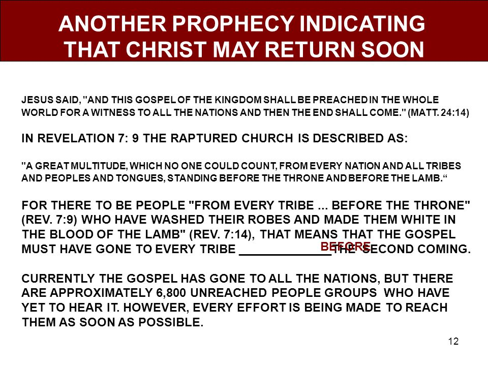 12 ANOTHER PROPHECY INDICATING THAT CHRIST MAY RETURN SOON JESUS SAID, AND THIS GOSPEL OF THE KINGDOM SHALL BE PREACHED IN THE WHOLE WORLD FOR A WITNESS TO ALL THE NATIONS AND THEN THE END SHALL COME. (MATT.