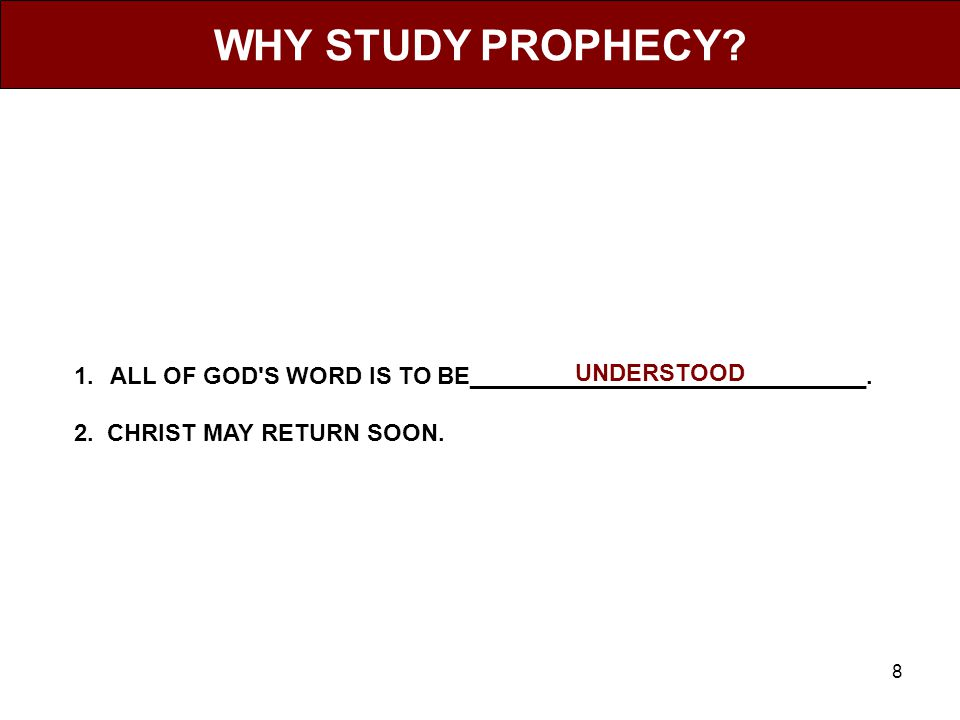 8 WHY STUDY PROPHECY. 1.ALL OF GOD S WORD IS TO BE______________________________.