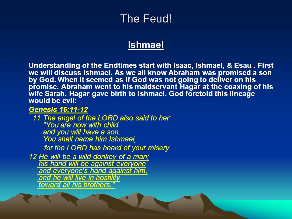The Feud! Ishmael Understanding of the Endtimes start with Isaac, Ishmael, & Esau. First we will discuss Ishmael. As we all know Abraham was promised