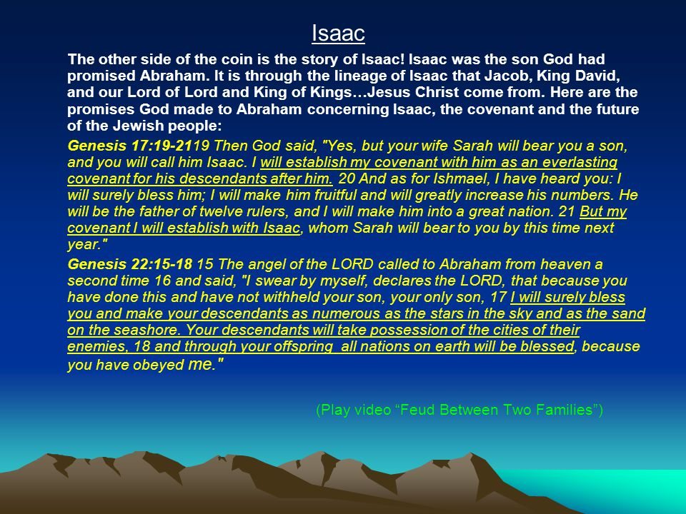Isaac The other side of the coin is the story of Isaac! Isaac was the son God had promised Abraham. It is through the lineage of Isaac that Jacob, Kin