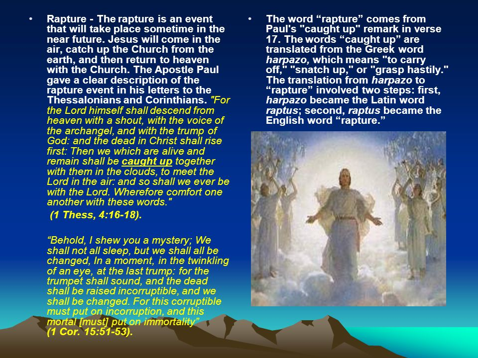 Rapture - The rapture is an event that will take place sometime in the near future. Jesus will come in the air, catch up the Church from the earth, an