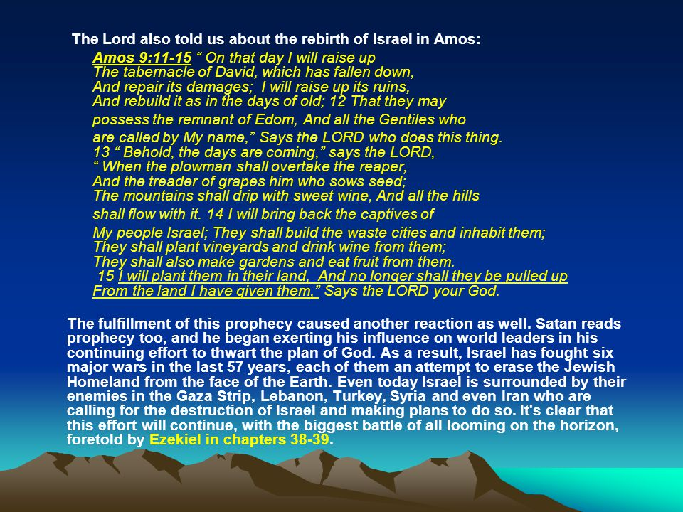"""The Lord also told us about the rebirth of Israel in Amos: Amos 9:11-15 """" On that day I will raise up The tabernacle of David, which has fallen down,"""