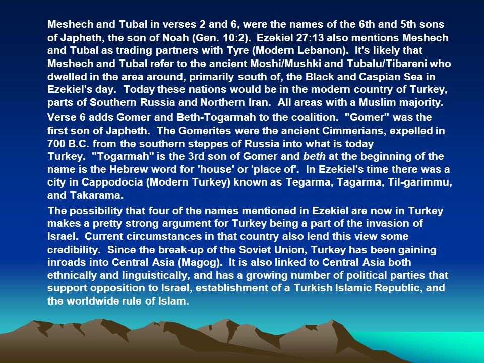 Meshech and Tubal in verses 2 and 6, were the names of the 6th and 5th sons of Japheth, the son of Noah (Gen. 10:2). Ezekiel 27:13 also mentions Meshe