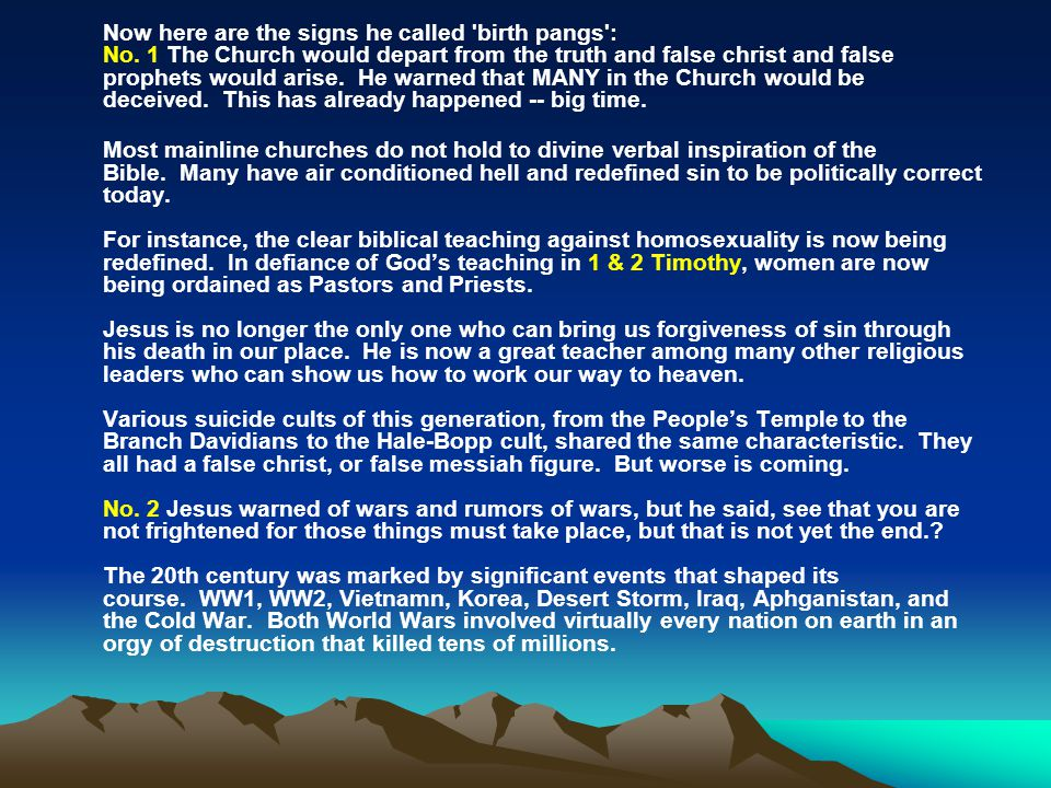 Now here are the signs he called 'birth pangs': No. 1 The Church would depart from the truth and false christ and false prophets would arise. He warne