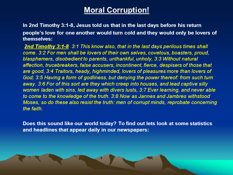 Moral Corruption! In 2nd Timothy 3:1-8, Jesus told us that in the last days before his return people's love for one another would turn cold and they w