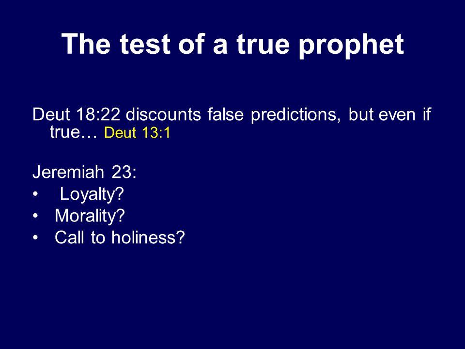 The test of a true prophet Deut 18:22 discounts false predictions, but even if true… Deut 13:1 Jeremiah 23: Loyalty.
