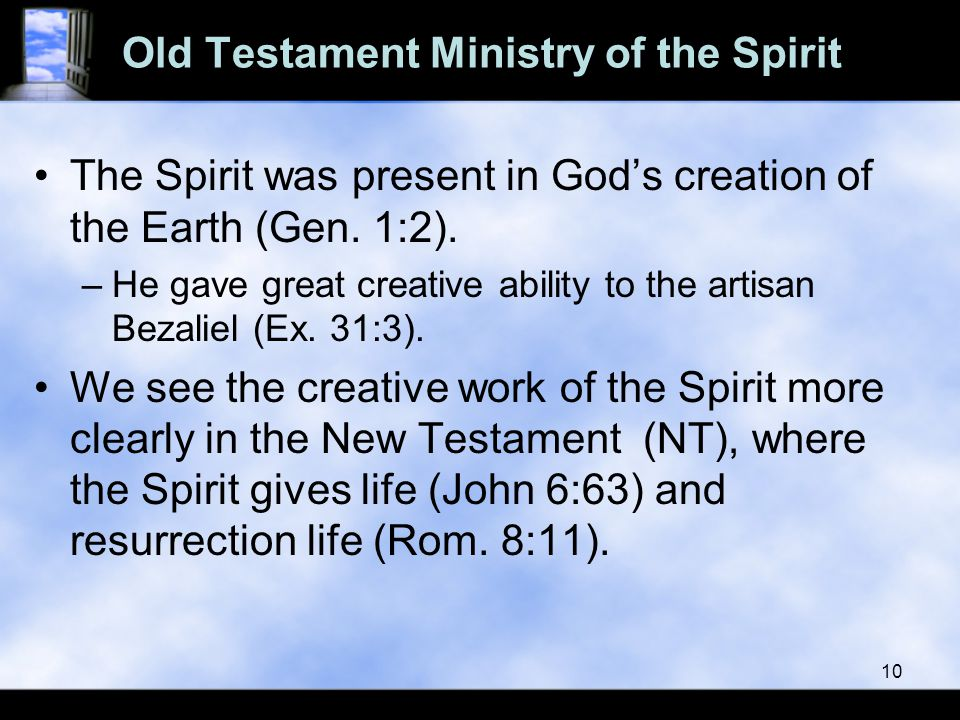 Old Testament Ministry of the Spirit The Spirit was present in God's creation of the Earth (Gen. 1:2). –He gave great creative ability to the artisan