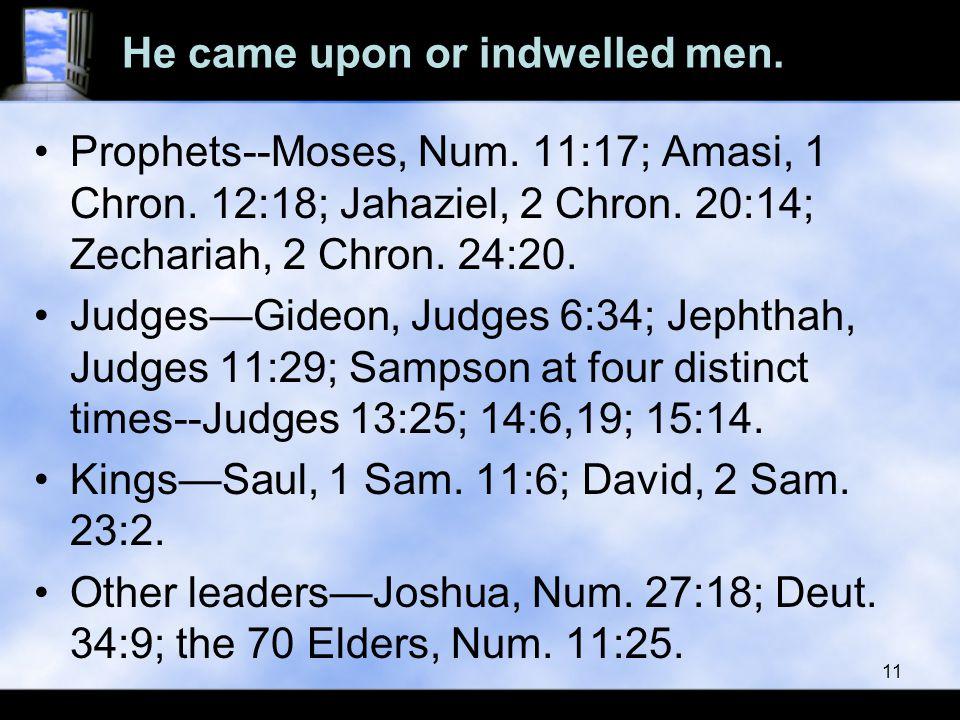 He came upon or indwelled men. Prophets--Moses, Num. 11:17; Amasi, 1 Chron. 12:18; Jahaziel, 2 Chron. 20:14; Zechariah, 2 Chron. 24:20. Judges—Gideon,