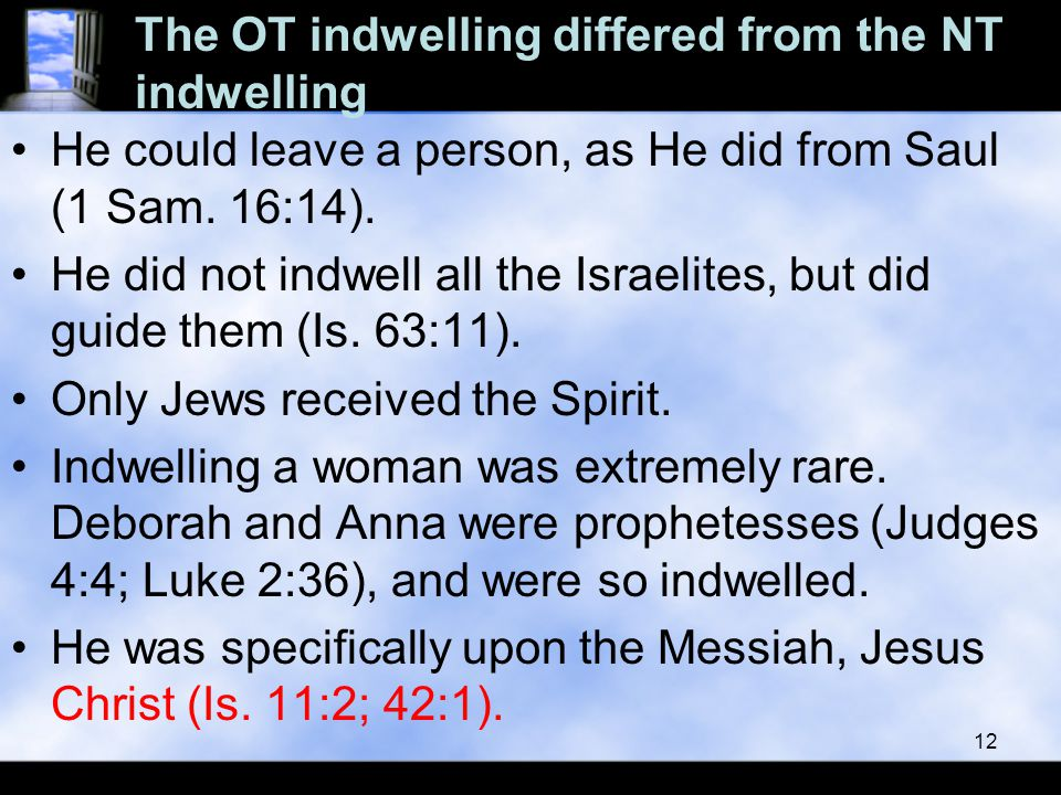 The OT indwelling differed from the NT indwelling He could leave a person, as He did from Saul (1 Sam. 16:14). He did not indwell all the Israelites,