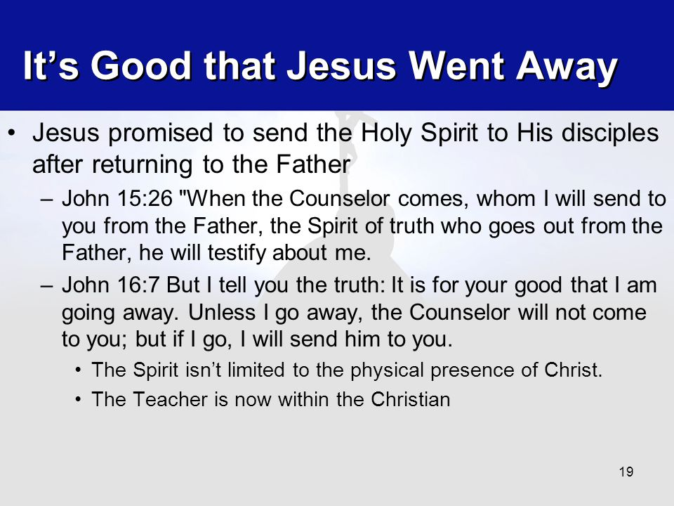 It's Good that Jesus Went Away Jesus promised to send the Holy Spirit to His disciples after returning to the Father –John 15:26 When the Counselor comes, whom I will send to you from the Father, the Spirit of truth who goes out from the Father, he will testify about me.