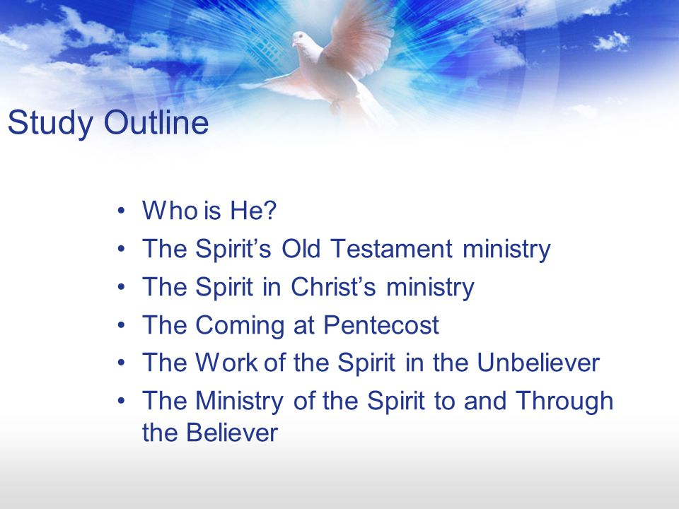 Study Outline Who is He? The Spirit's Old Testament ministry The Spirit in Christ's ministry The Coming at Pentecost The Work of the Spirit in the Unb