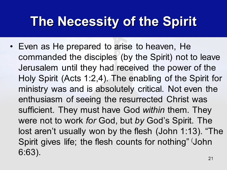 The Necessity of the Spirit Even as He prepared to arise to heaven, He commanded the disciples (by the Spirit) not to leave Jerusalem until they had received the power of the Holy Spirit (Acts 1:2,4).