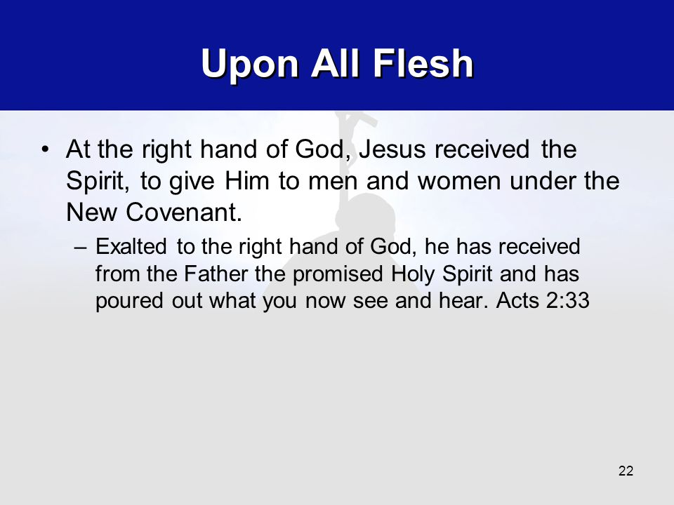 Upon All Flesh At the right hand of God, Jesus received the Spirit, to give Him to men and women under the New Covenant. –Exalted to the right hand of