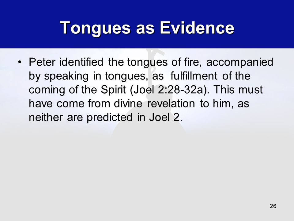 Tongues as Evidence Peter identified the tongues of fire, accompanied by speaking in tongues, as fulfillment of the coming of the Spirit (Joel 2:28-32a).