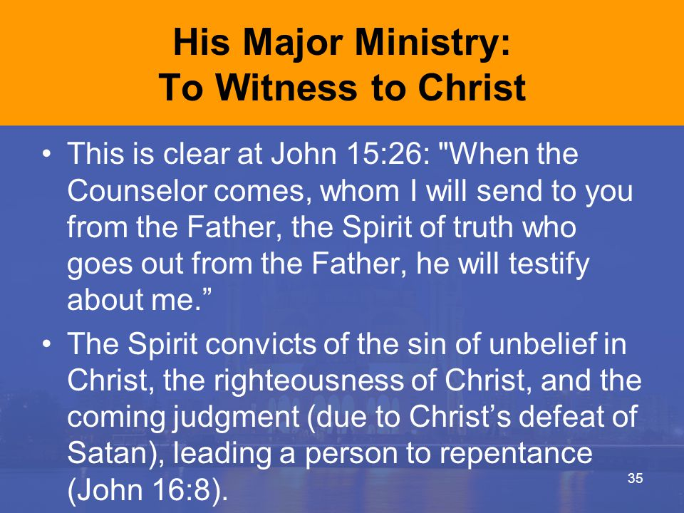 His Major Ministry: To Witness to Christ This is clear at John 15:26: When the Counselor comes, whom I will send to you from the Father, the Spirit of truth who goes out from the Father, he will testify about me. The Spirit convicts of the sin of unbelief in Christ, the righteousness of Christ, and the coming judgment (due to Christ's defeat of Satan), leading a person to repentance (John 16:8).
