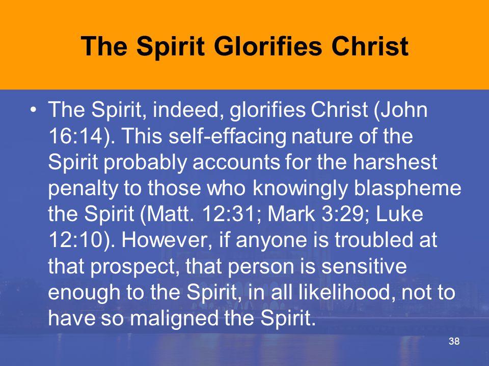 The Spirit Glorifies Christ The Spirit, indeed, glorifies Christ (John 16:14). This self-effacing nature of the Spirit probably accounts for the harsh