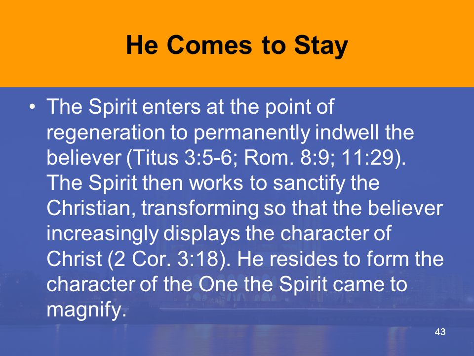 He Comes to Stay The Spirit enters at the point of regeneration to permanently indwell the believer (Titus 3:5-6; Rom. 8:9; 11:29). The Spirit then wo