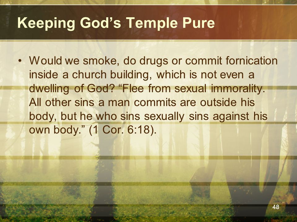 Keeping God's Temple Pure Would we smoke, do drugs or commit fornication inside a church building, which is not even a dwelling of God.