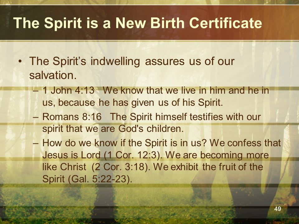 The Spirit is a New Birth Certificate The Spirit's indwelling assures us of our salvation. –1 John 4:13 We know that we live in him and he in us, beca