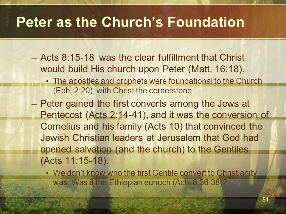 Peter as the Church's Foundation –Acts 8:15-18 was the clear fulfillment that Christ would build His church upon Peter (Matt. 16:18). The apostles and