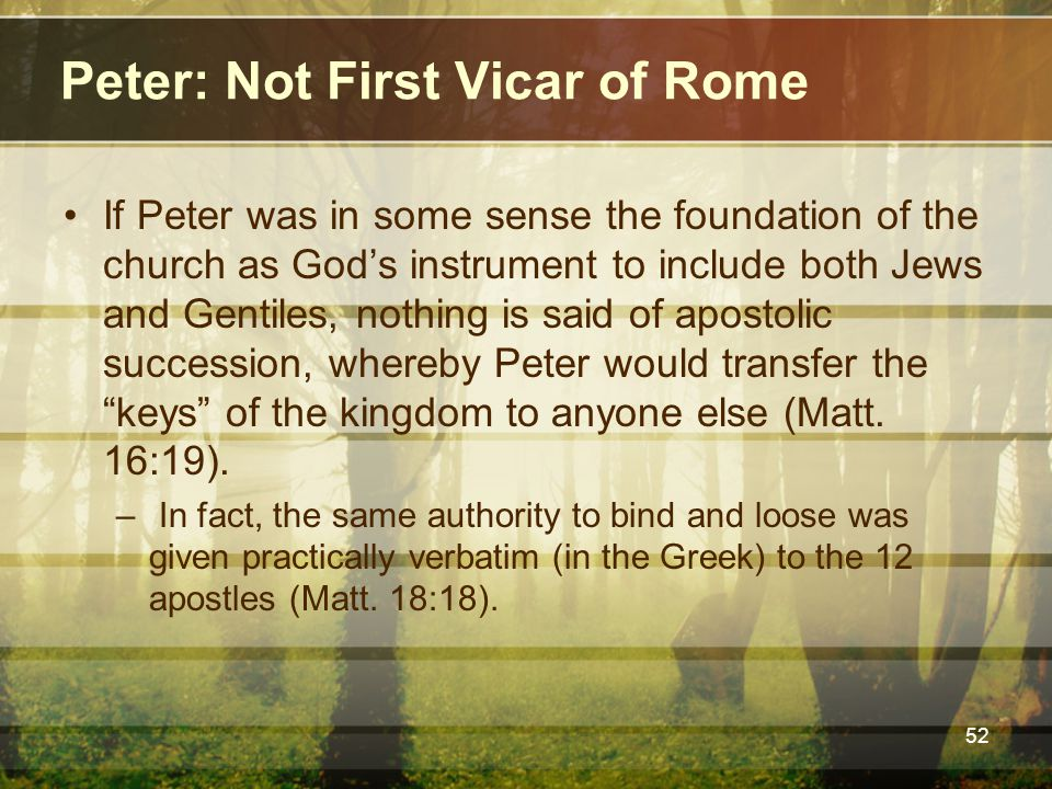 Peter: Not First Vicar of Rome If Peter was in some sense the foundation of the church as God's instrument to include both Jews and Gentiles, nothing is said of apostolic succession, whereby Peter would transfer the keys of the kingdom to anyone else (Matt.