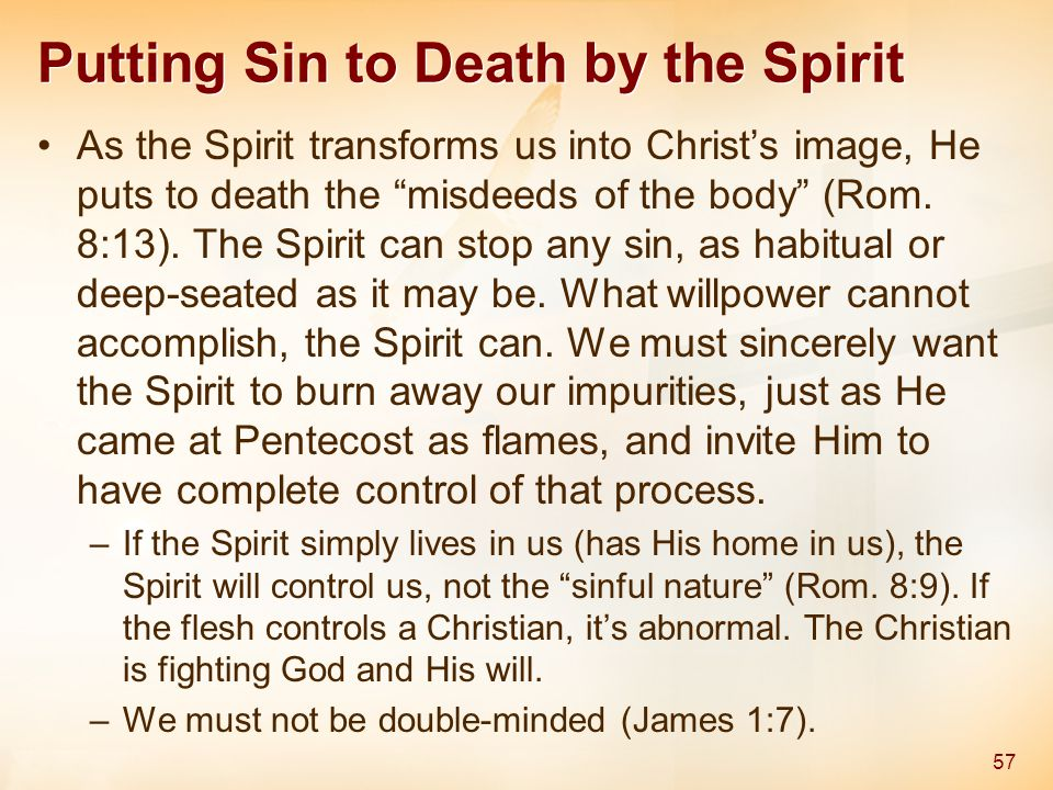 Putting Sin to Death by the Spirit As the Spirit transforms us into Christ's image, He puts to death the misdeeds of the body (Rom.