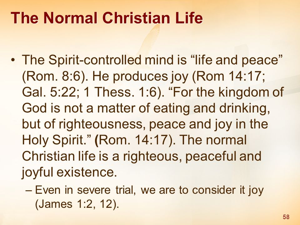 """The Normal Christian Life The Spirit-controlled mind is """"life and peace"""" (Rom. 8:6). He produces joy (Rom 14:17; Gal. 5:22; 1 Thess. 1:6). """"For the ki"""