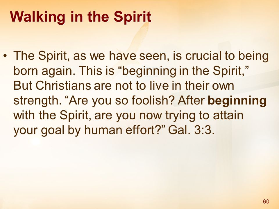 """Walking in the Spirit The Spirit, as we have seen, is crucial to being born again. This is """"beginning in the Spirit,"""" But Christians are not to live i"""