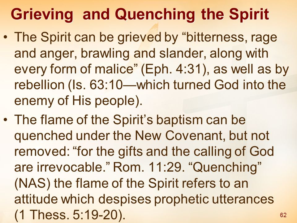Grieving and Quenching the Spirit The Spirit can be grieved by bitterness, rage and anger, brawling and slander, along with every form of malice (Eph.