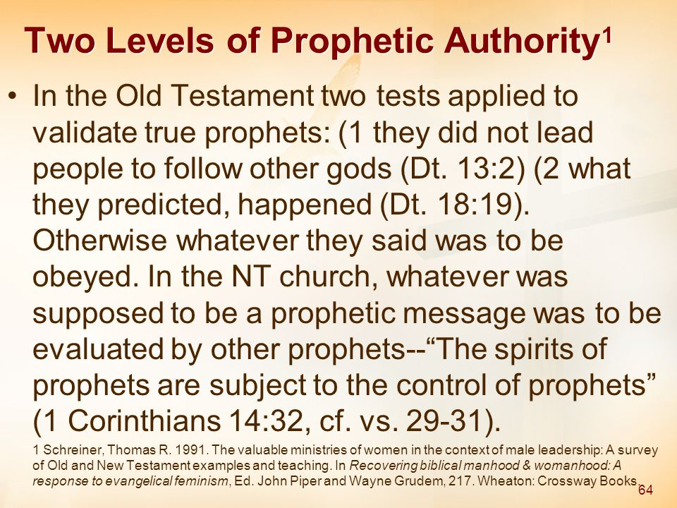 Two Levels of Prophetic Authority 1 In the Old Testament two tests applied to validate true prophets: (1 they did not lead people to follow other gods (Dt.