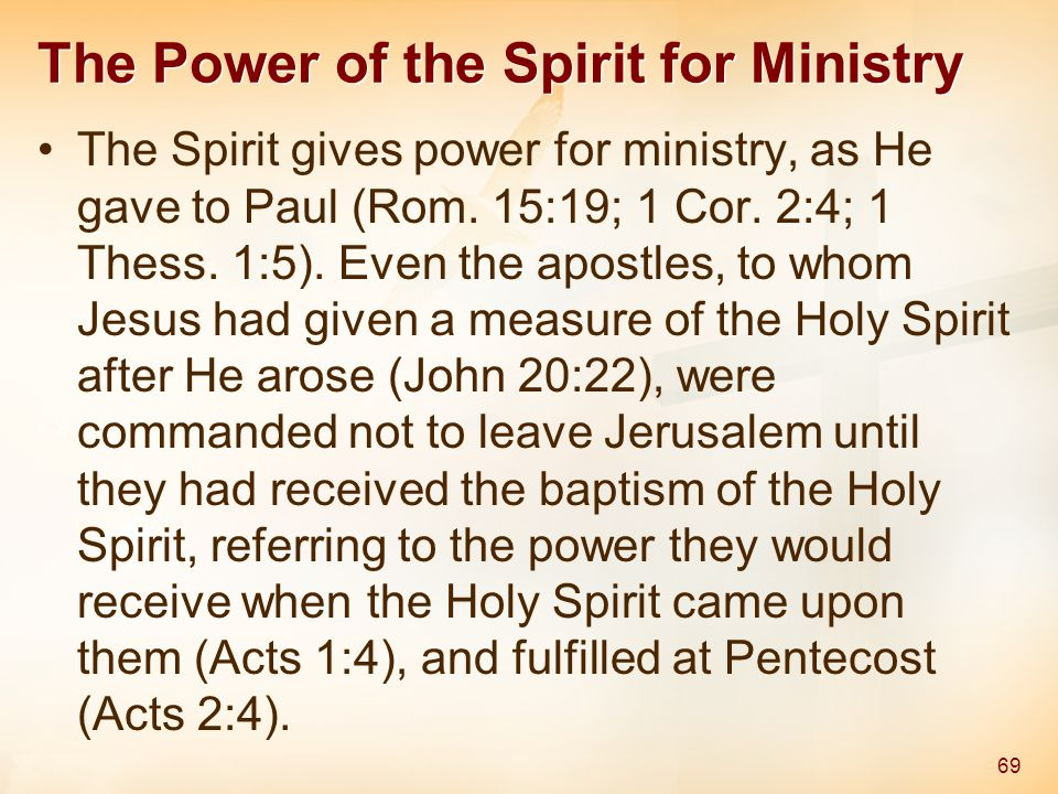 The Power of the Spirit for Ministry The Spirit gives power for ministry, as He gave to Paul (Rom. 15:19; 1 Cor. 2:4; 1 Thess. 1:5). Even the apostles