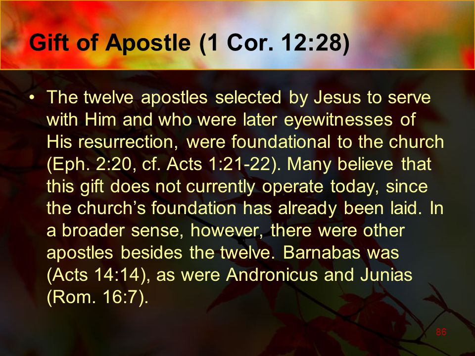 Gift of Apostle (1 Cor. 12:28) The twelve apostles selected by Jesus to serve with Him and who were later eyewitnesses of His resurrection, were found