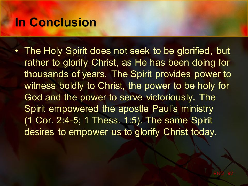 In Conclusion The Holy Spirit does not seek to be glorified, but rather to glorify Christ, as He has been doing for thousands of years.