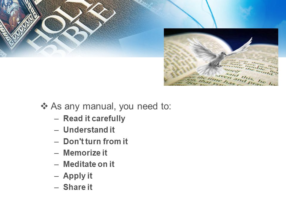  As any manual, you need to: –Read it carefully –Understand it –Don t turn from it –Memorize it –Meditate on it –Apply it –Share it