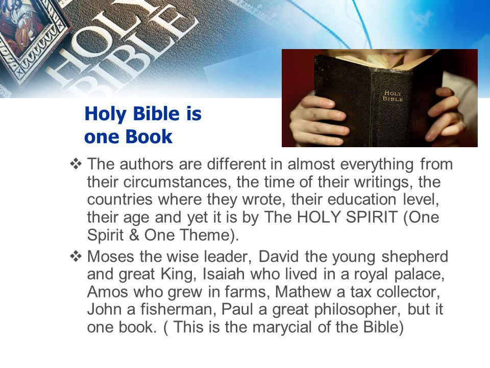 Holy Bible is one Book  The authors are different in almost everything from their circumstances, the time of their writings, the countries where they wrote, their education level, their age and yet it is by The HOLY SPIRIT (One Spirit & One Theme).