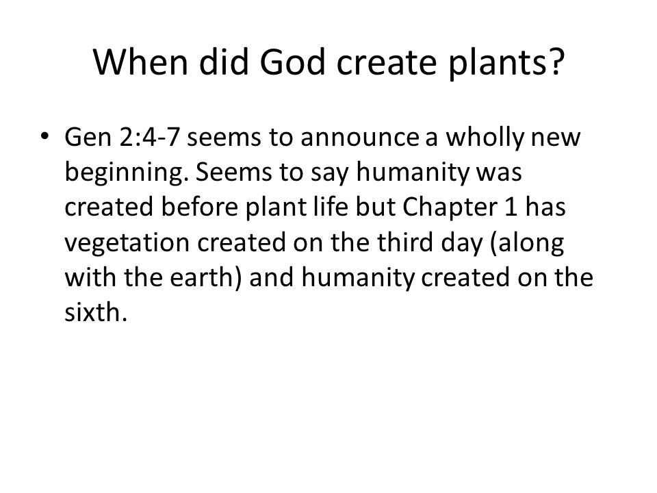 When did God create plants. Gen 2:4-7 seems to announce a wholly new beginning.