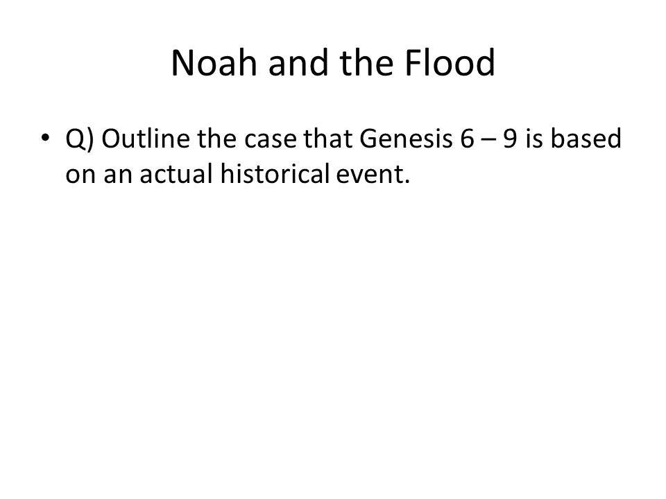 Noah and the Flood Q) Outline the case that Genesis 6 – 9 is based on an actual historical event.