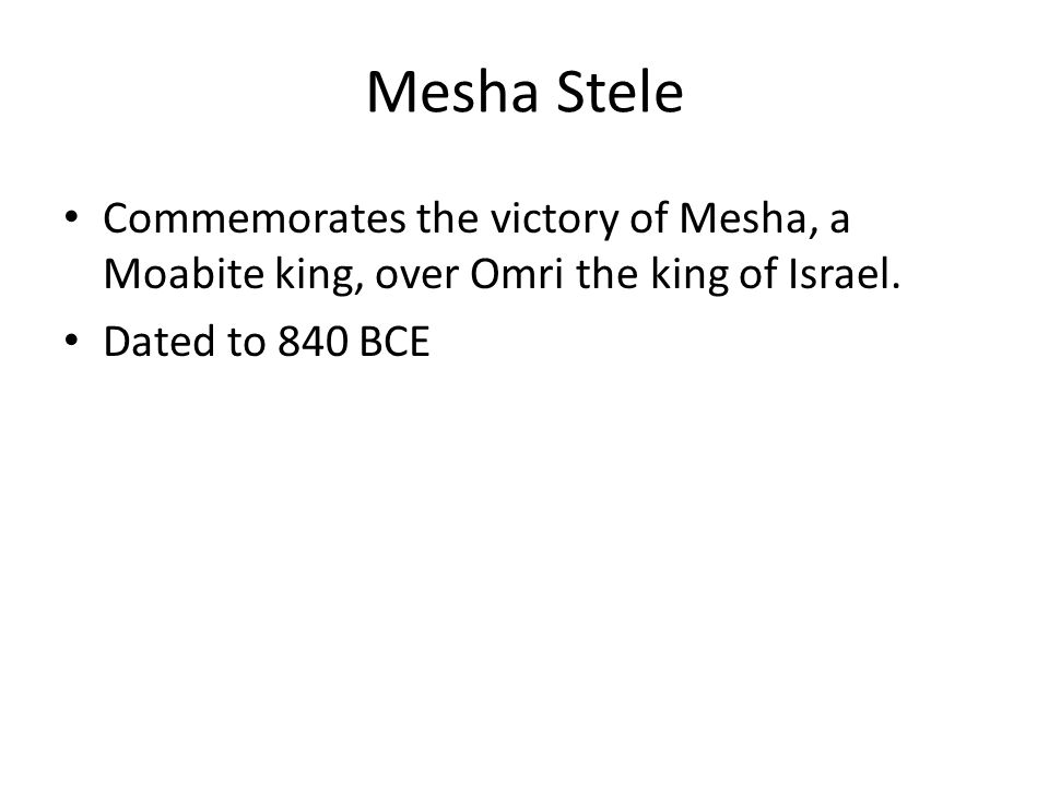 Commemorates the victory of Mesha, a Moabite king, over Omri the king of Israel. Dated to 840 BCE