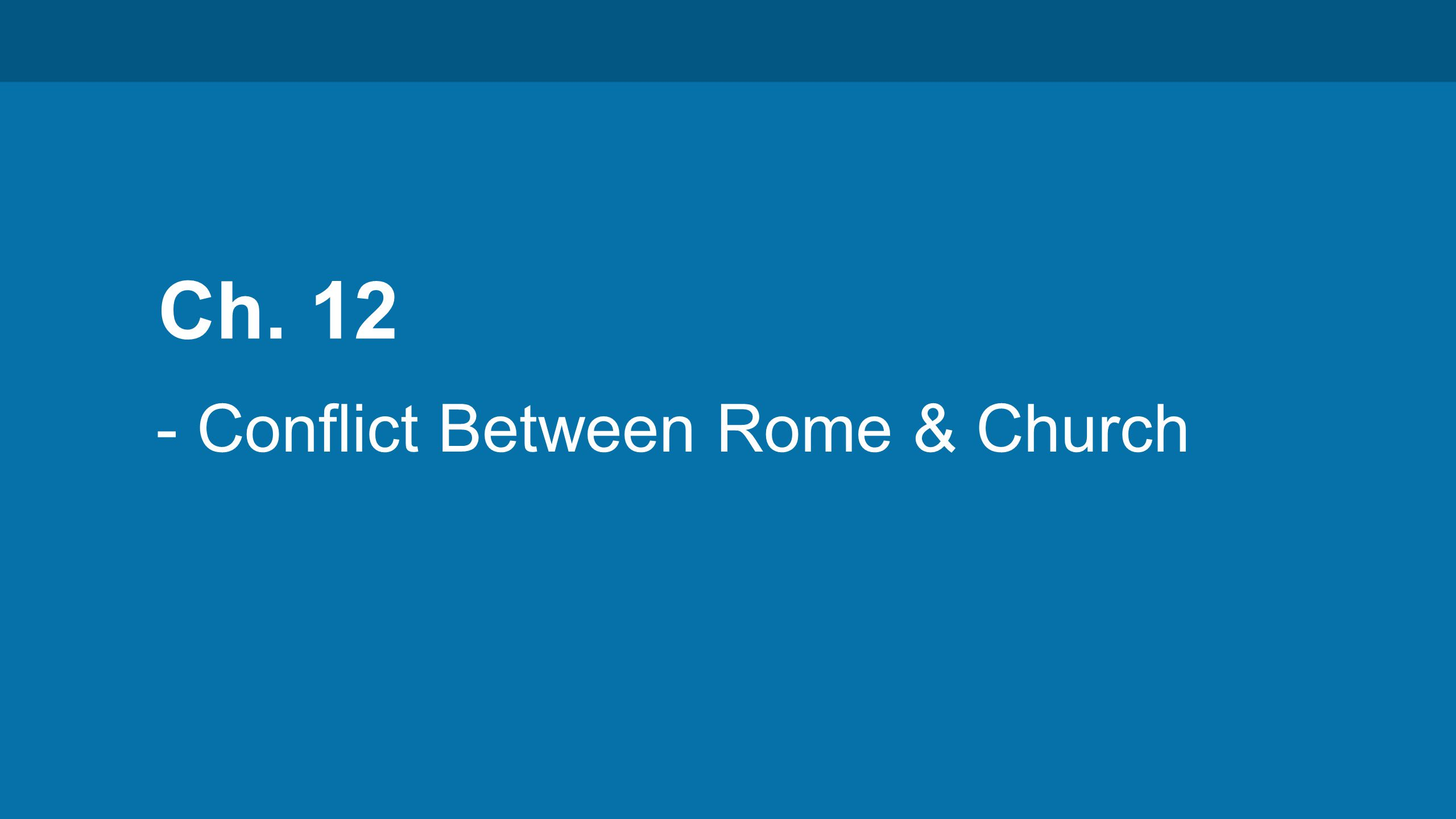 Ch. 12 - Conflict Between Rome & Church