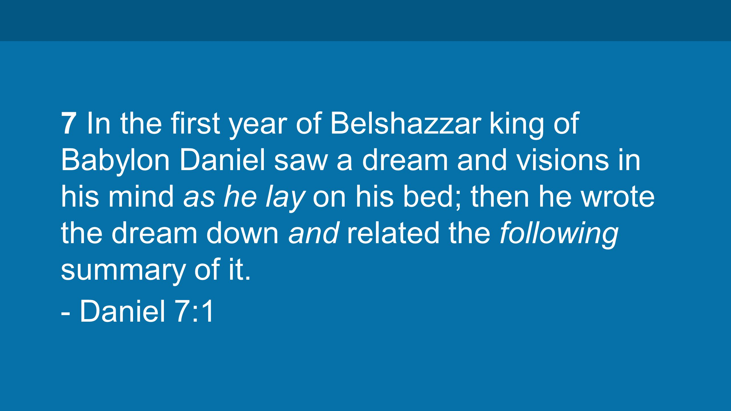 7 In the first year of Belshazzar king of Babylon Daniel saw a dream and visions in his mind as he lay on his bed; then he wrote the dream down and related the following summary of it.