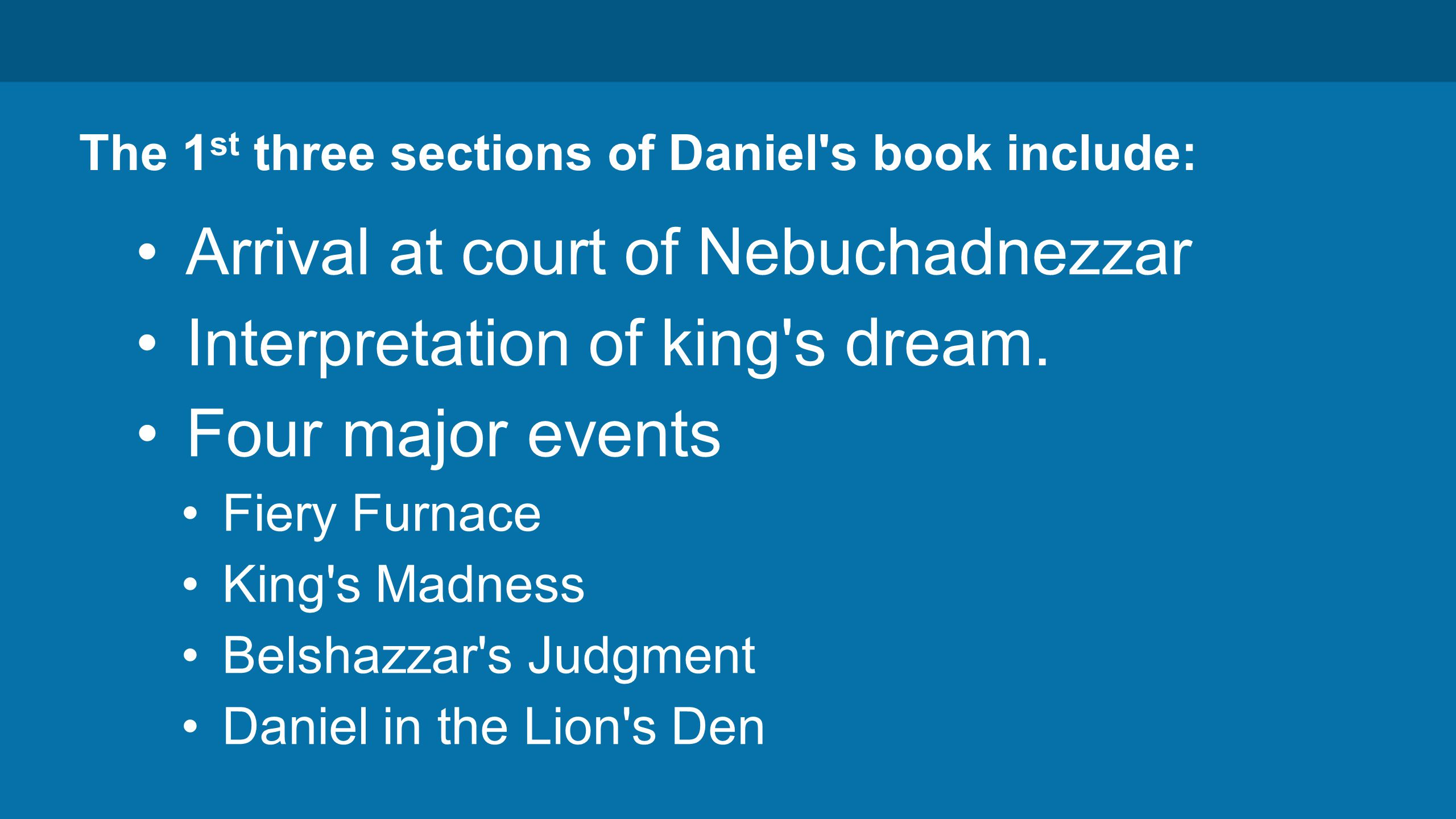 The 1 st three sections of Daniel s book include: Arrival at court of Nebuchadnezzar Interpretation of king s dream.