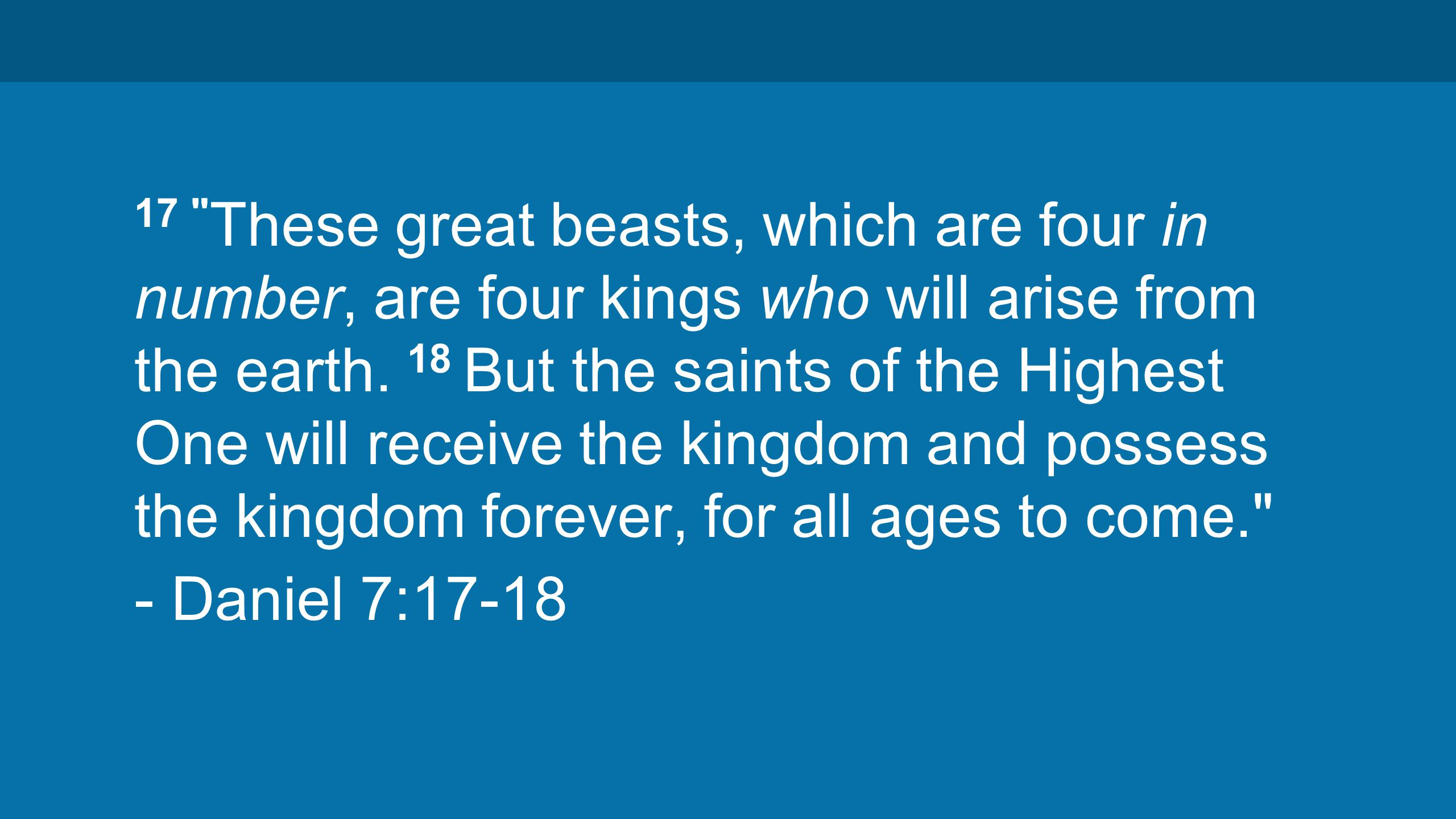 17 These great beasts, which are four in number, are four kings who will arise from the earth.