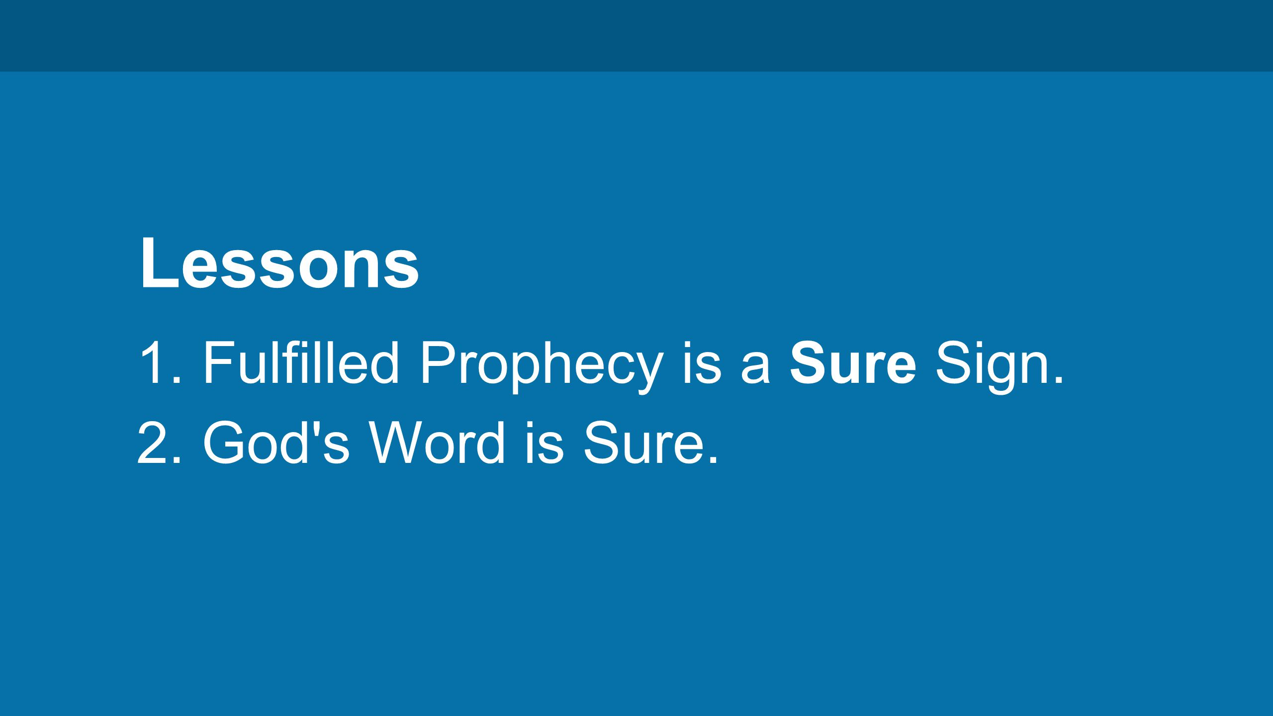 Lessons 1. Fulfilled Prophecy is a Sure Sign. 2. God s Word is Sure.