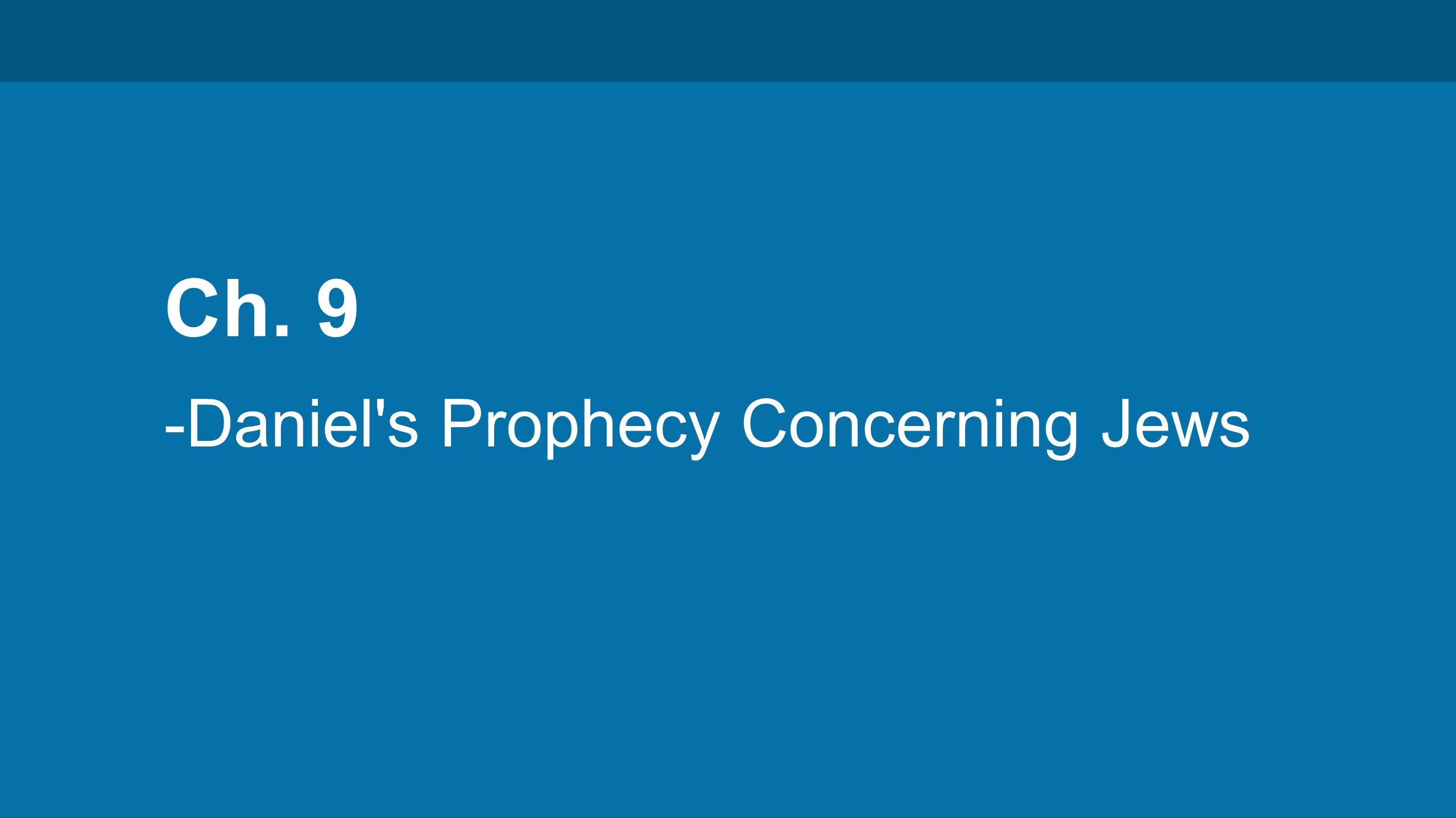 Ch. 9 -Daniel s Prophecy Concerning Jews