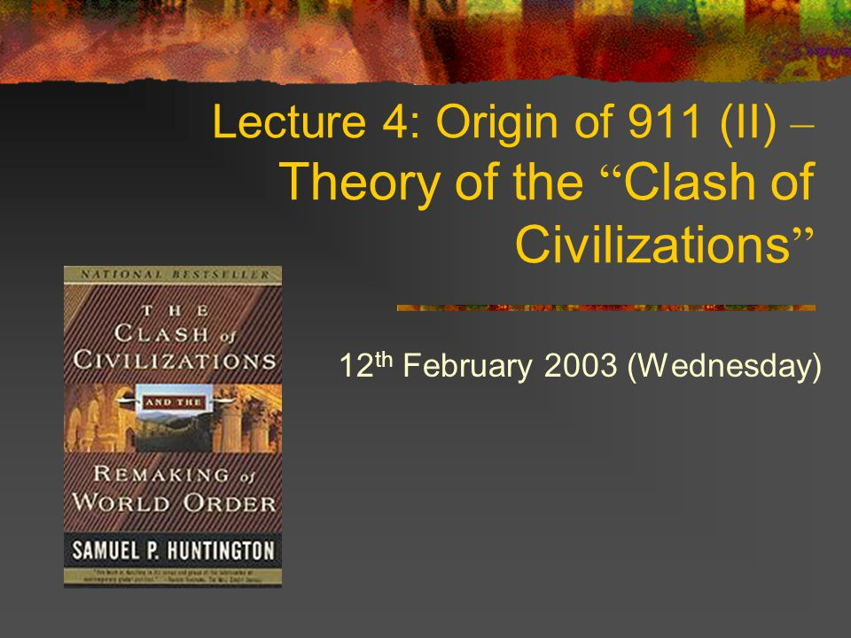 Lecture 4: Origin of 911 (II) – Theory of the Clash of Civilizations 12 th February 2003 (Wednesday)